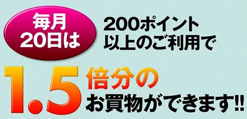 毎月20日は200ポイント以上のご利用で1.5倍分のお買物ができます!!